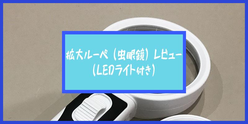 手持ち虫眼鏡(ルーペ)拡大鏡(LEDライト付)レビュー:拡大率も交換できるスグレモノ